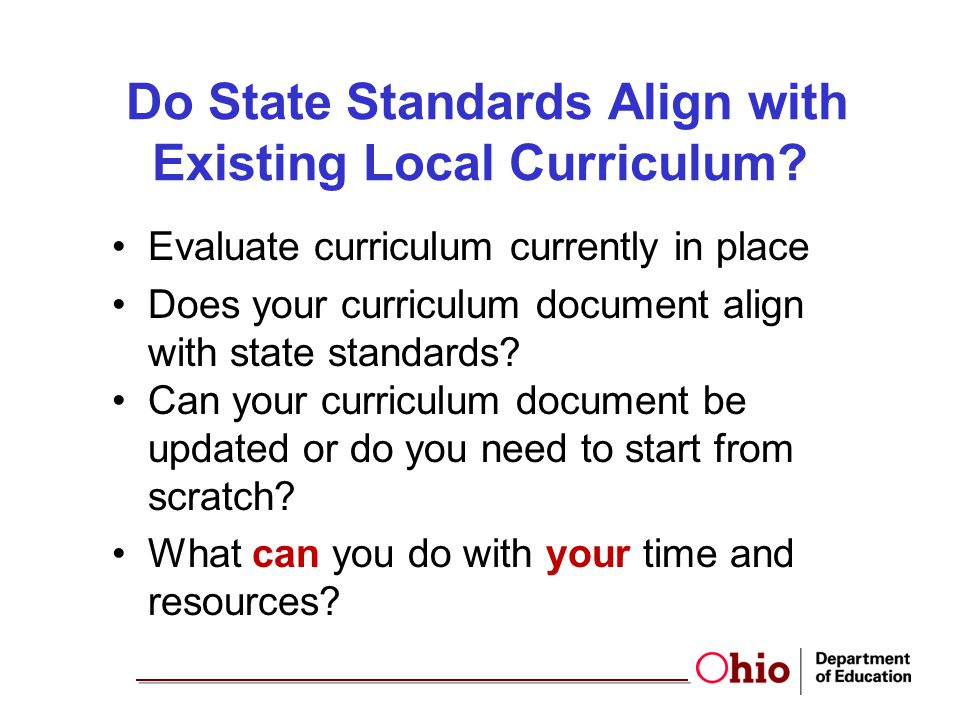Do State Standards Align with Existing Local Curriculum? Evaluate curriculum currently in place Does your curriculum document align with state standar