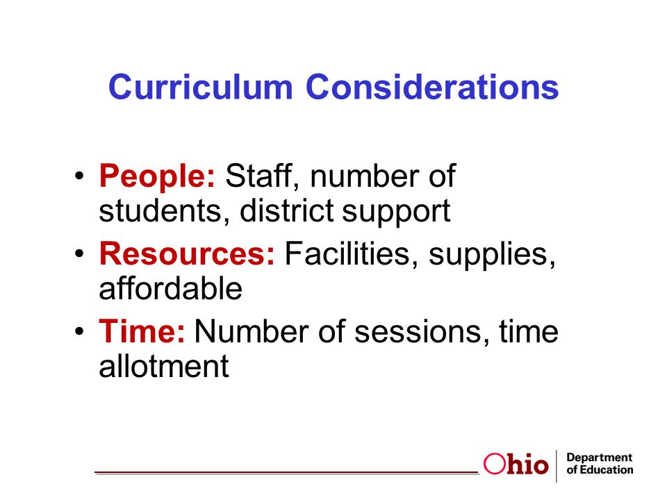 Curriculum Considerations People: Staff, number of students, district support Resources: Facilities, supplies, affordable Time: Number of sessions, ti