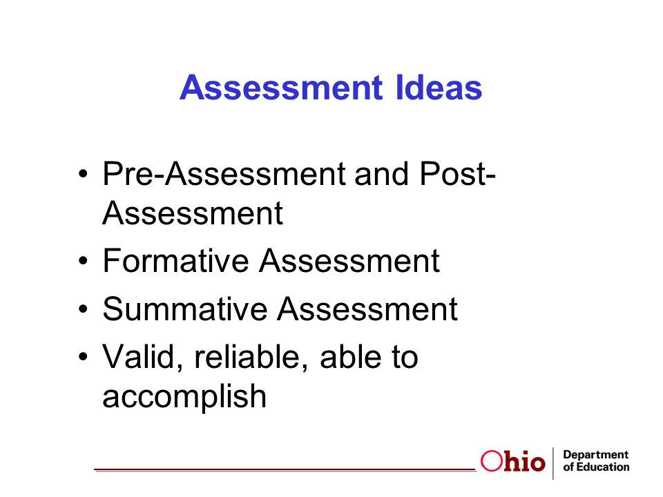 Assessment Ideas Pre-Assessment and Post- Assessment Formative Assessment Summative Assessment Valid, reliable, able to accomplish