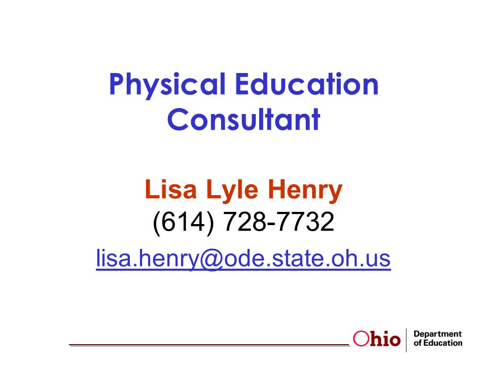 Physical Education Consultant Lisa Lyle Henry (614) 728-7732 lisa.henry@ode.state.oh.us