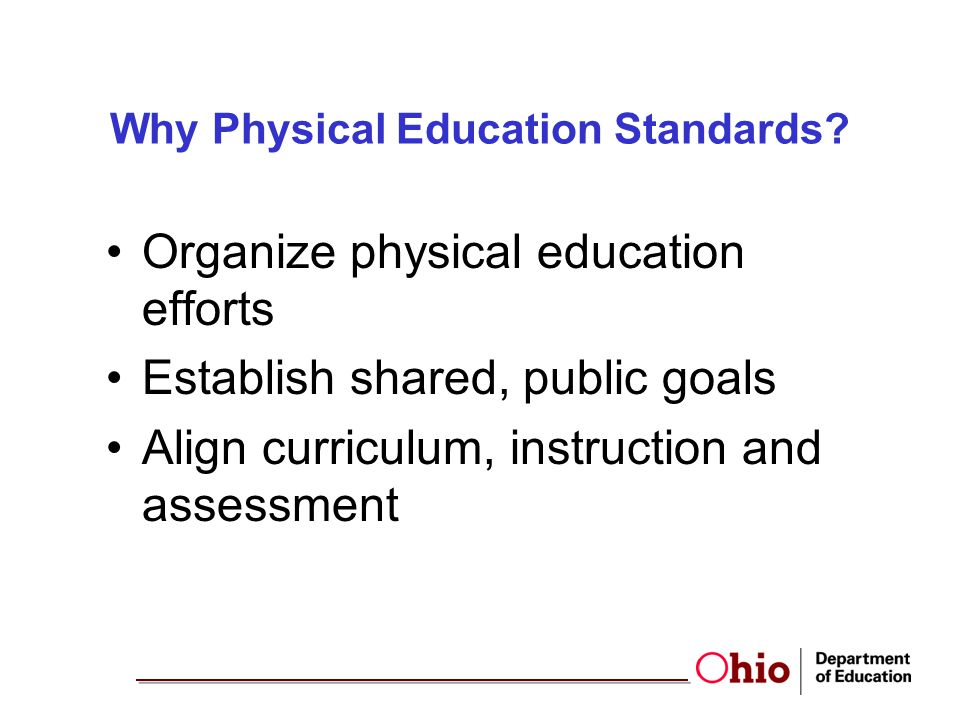 Why Physical Education Standards? Organize physical education efforts Establish shared, public goals Align curriculum, instruction and assessment