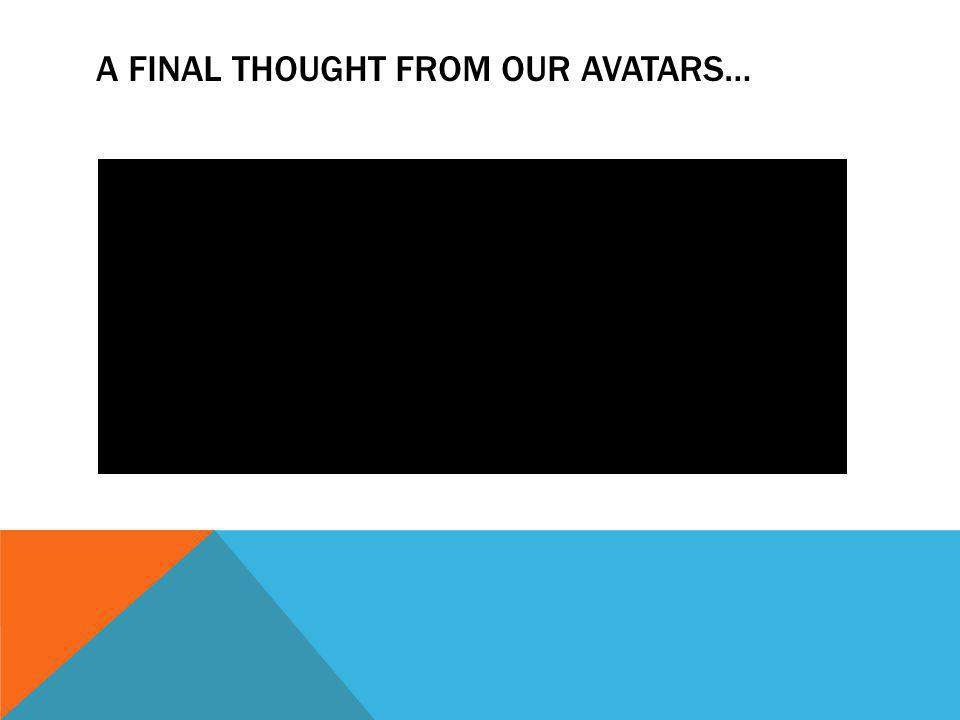 A FINAL THOUGHT FROM OUR AVATARS…