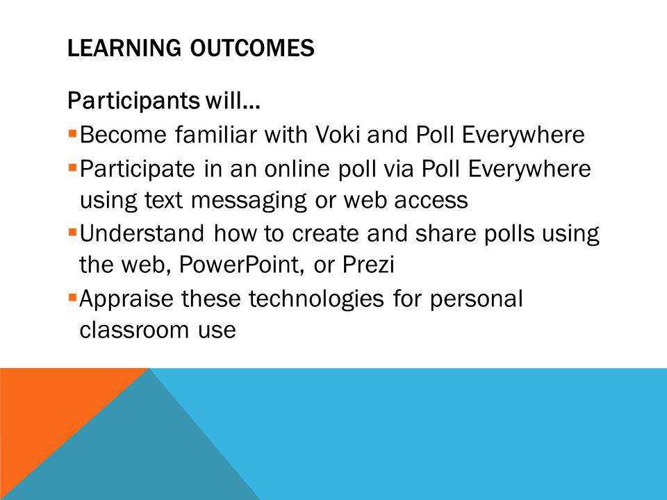 LEARNING OUTCOMES Participants will…  Become familiar with Voki and Poll Everywhere  Participate in an online poll via Poll Everywhere using text messaging or web access  Understand how to create and share polls using the web, PowerPoint, or Prezi  Appraise these technologies for personal classroom use