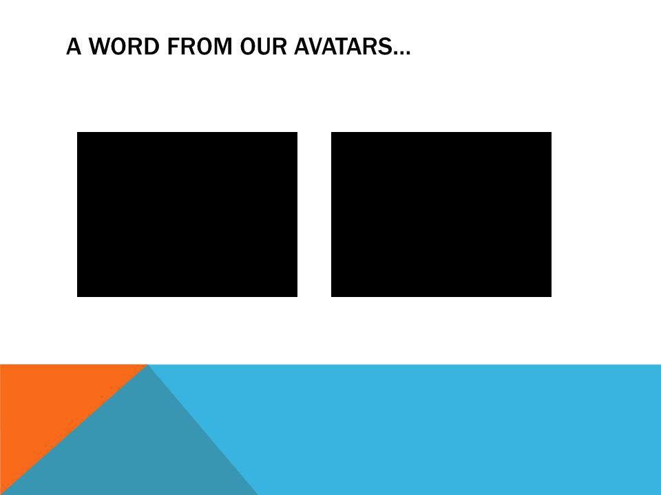 A WORD FROM OUR AVATARS…