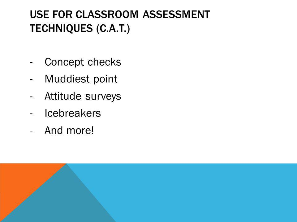 USE FOR CLASSROOM ASSESSMENT TECHNIQUES (C.A.T.) -Concept checks -Muddiest point -Attitude surveys -Icebreakers -And more!
