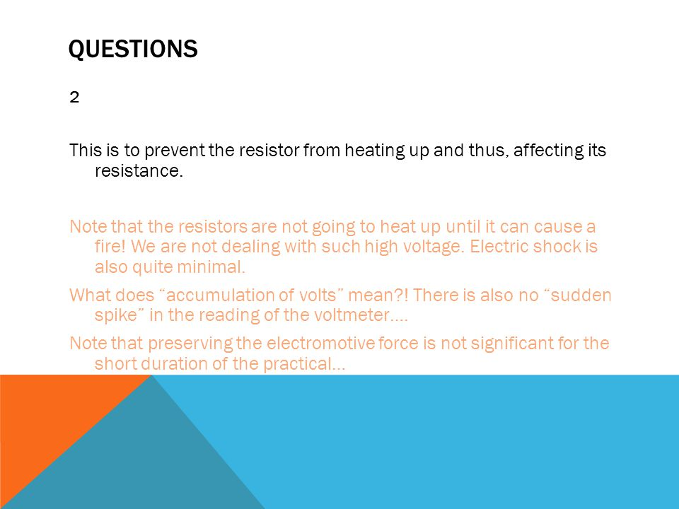 QUESTIONS 2 This is to prevent the resistor from heating up and thus, affecting its resistance.