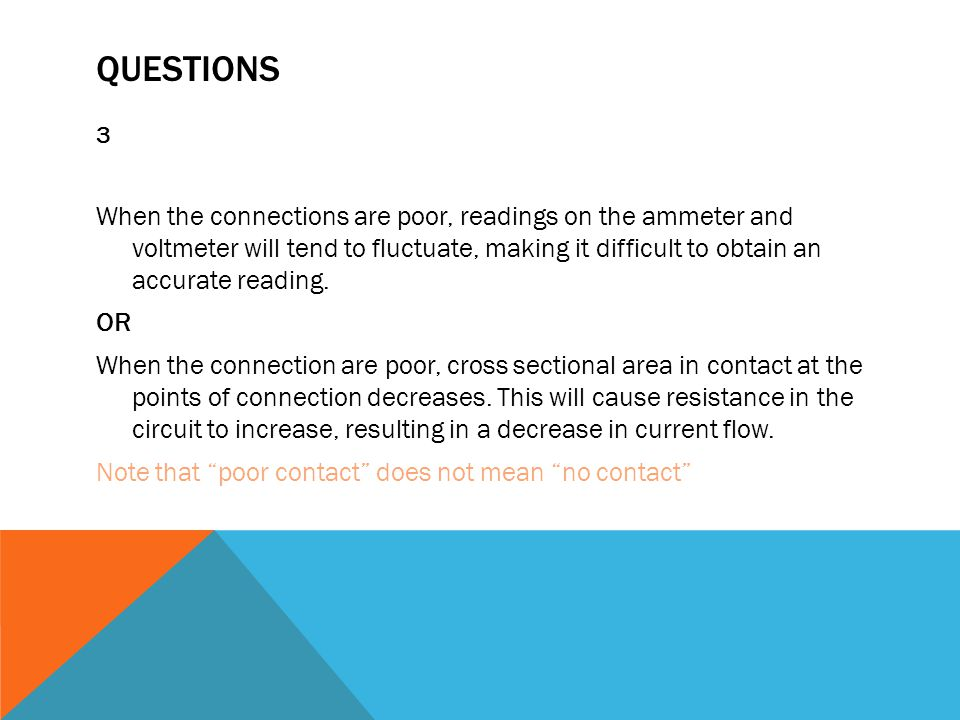 QUESTIONS 3 When the connections are poor, readings on the ammeter and voltmeter will tend to fluctuate, making it difficult to obtain an accurate reading.