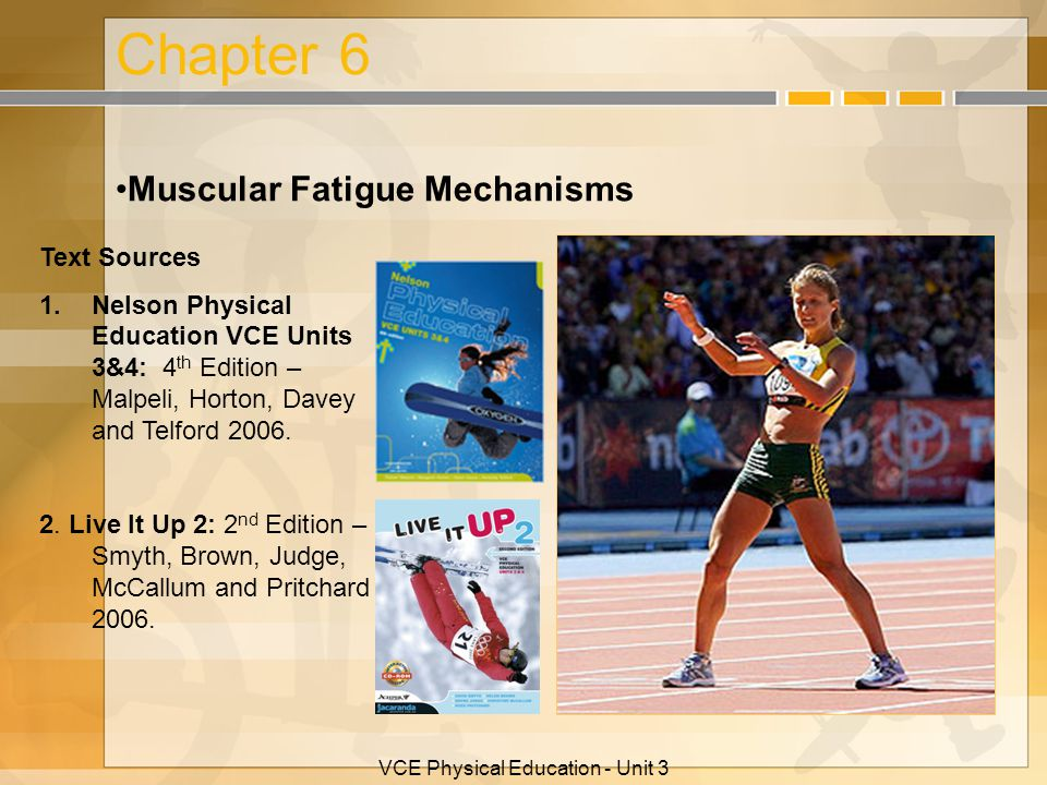 VCE Physical Education - Unit 3 Chapter 6 Muscular Fatigue Mechanisms Text Sources 1.Nelson Physical Education VCE Units 3&4: 4 th Edition – Malpeli,