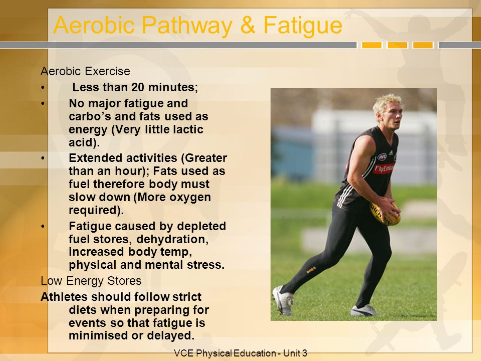 Aerobic Pathway & Fatigue Aerobic Exercise Less than 20 minutes; No major fatigue and carbo's and fats used as energy (Very little lactic acid). Exten