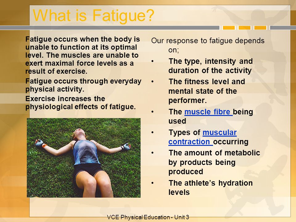 VCE Physical Education - Unit 3 What is Fatigue? Fatigue occurs when the body is unable to function at its optimal level. The muscles are unable to ex