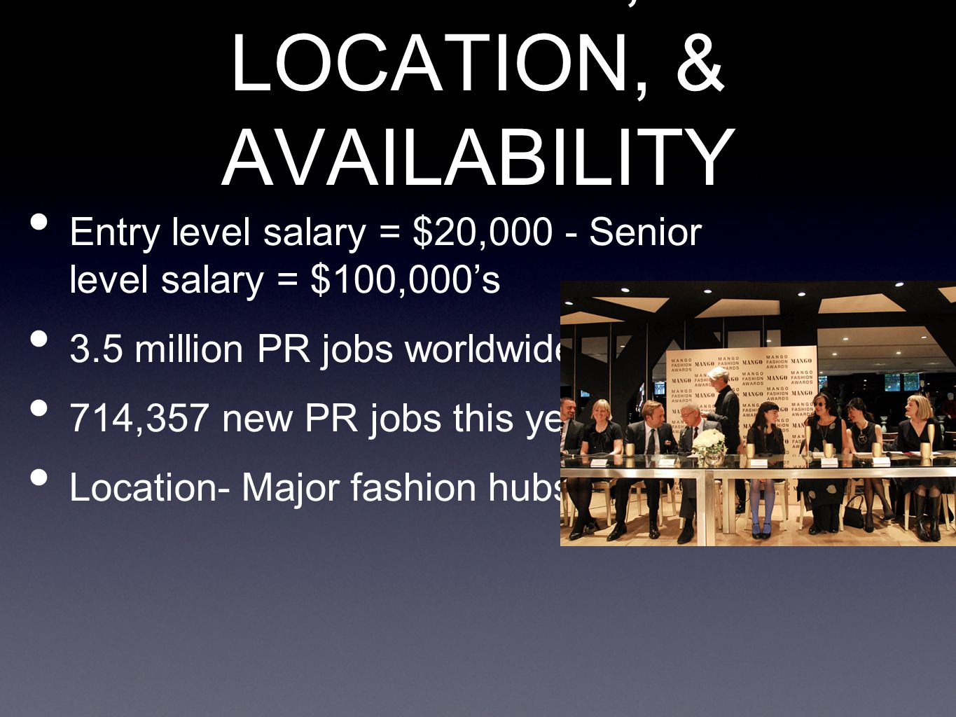 SALARY, LOCATION, & AVAILABILITY Entry level salary = $20,000 - Senior level salary = $100,000's 3.5 million PR jobs worldwide 714,357 new PR jobs this year Location- Major fashion hubs