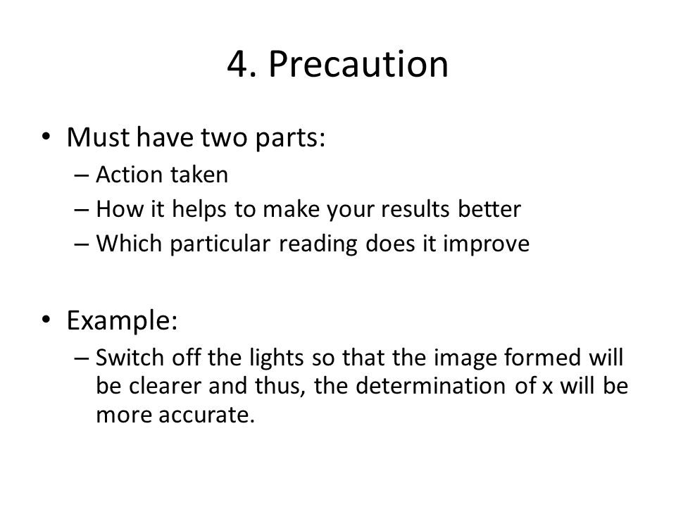 4. Precaution Must have two parts: – Action taken – How it helps to make your results better – Which particular reading does it improve Example: – Swi