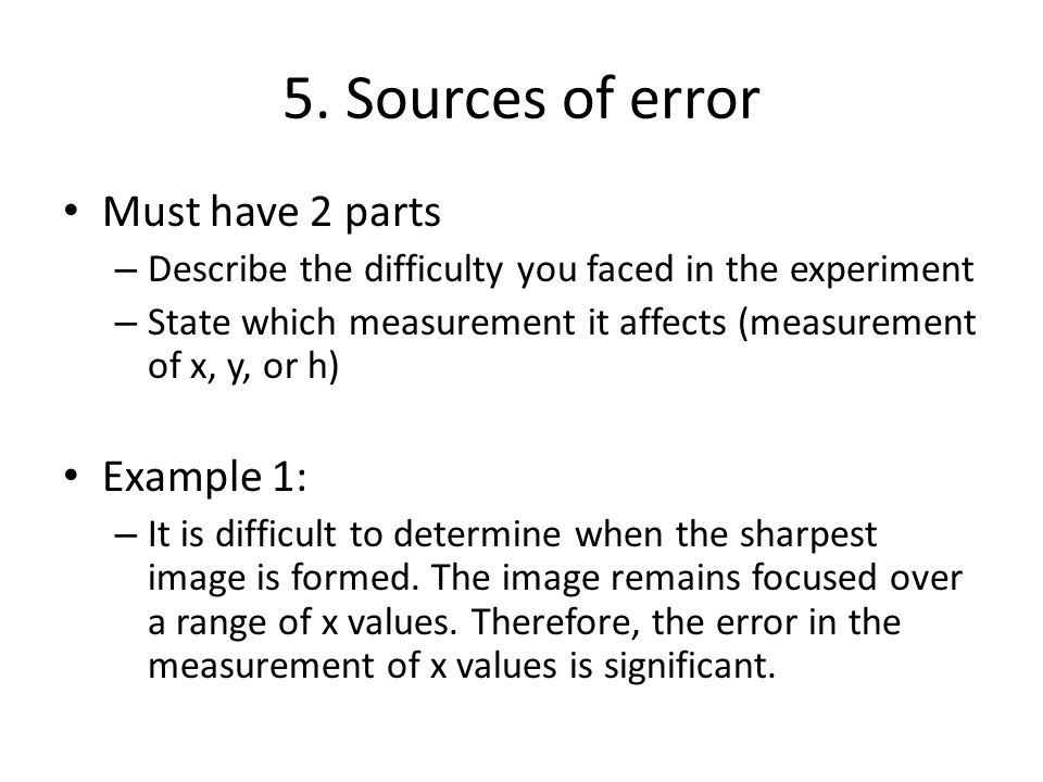 5. Sources of error Must have 2 parts – Describe the difficulty you faced in the experiment – State which measurement it affects (measurement of x, y,
