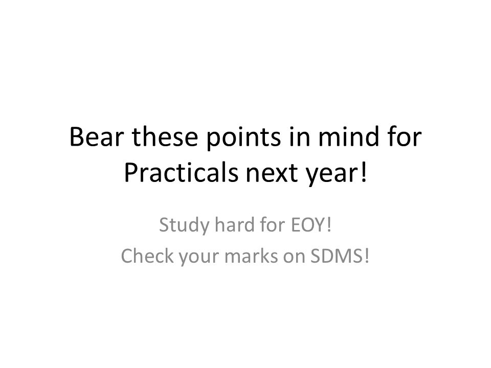 Bear these points in mind for Practicals next year! Study hard for EOY! Check your marks on SDMS!