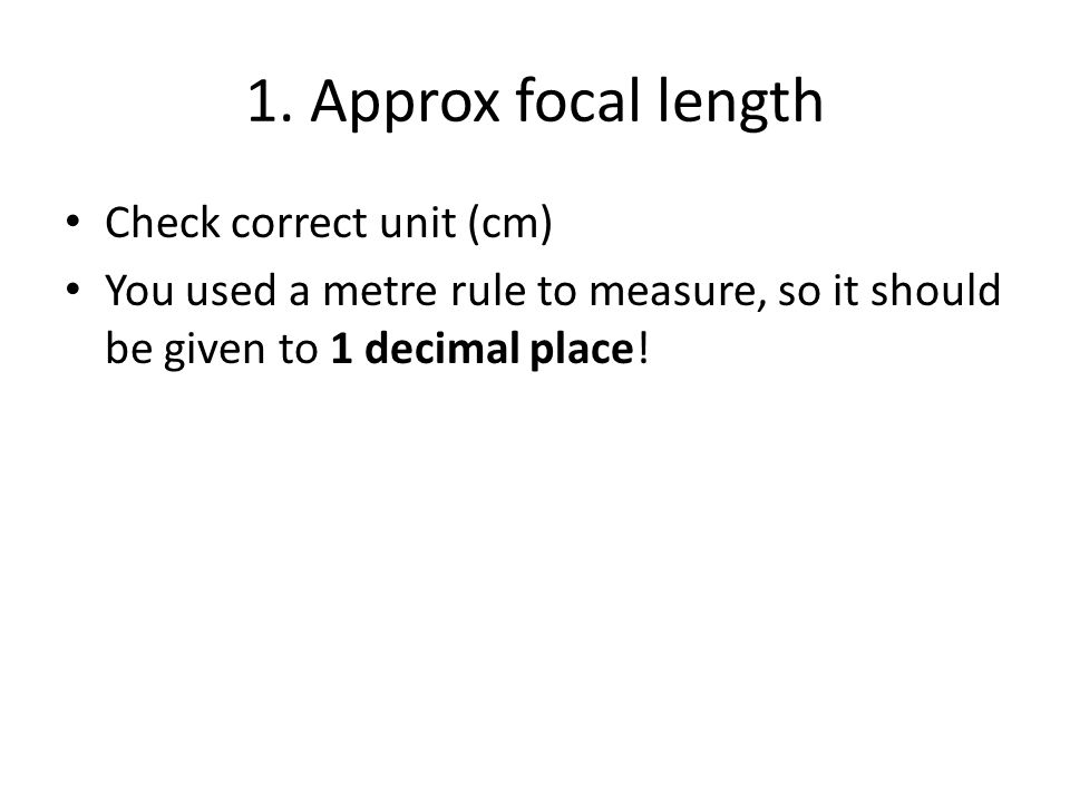 1. Approx focal length Check correct unit (cm) You used a metre rule to measure, so it should be given to 1 decimal place!