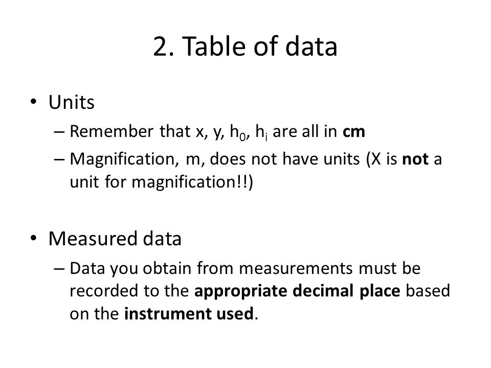 2. Table of data Units – Remember that x, y, h 0, h i are all in cm – Magnification, m, does not have units (X is not a unit for magnification!!) Meas