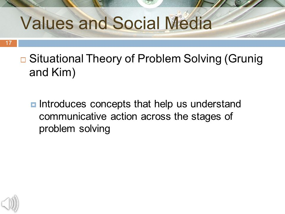 17  Situational Theory of Problem Solving (Grunig and Kim)  Introduces concepts that help us understand communicative action across the stages of problem solving Values and Social Media