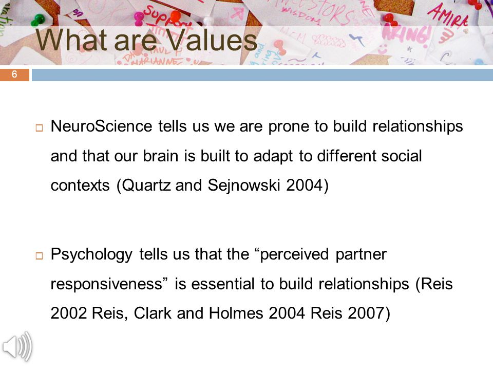 6 What are Values  NeuroScience tells us we are prone to build relationships and that our brain is built to adapt to different social contexts (Quartz and Sejnowski 2004)  Psychology tells us that the perceived partner responsiveness is essential to build relationships (Reis 2002 Reis, Clark and Holmes 2004 Reis 2007)
