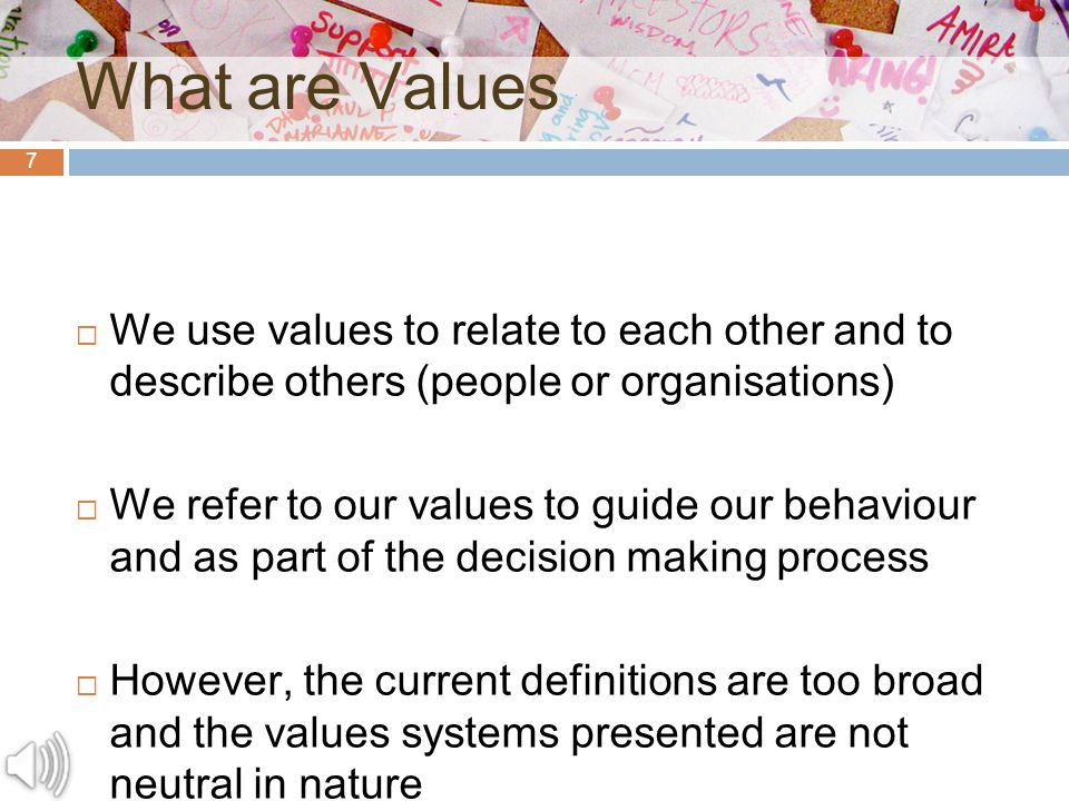 7 What are Values  We use values to relate to each other and to describe others (people or organisations)  We refer to our values to guide our behaviour and as part of the decision making process  However, the current definitions are too broad and the values systems presented are not neutral in nature