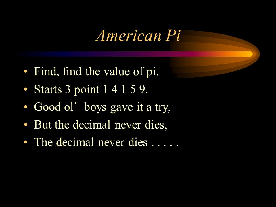 American Pi In the Hebrew Bible we do see The circle ratio appears as three, And the Rhind Papyrus does report four- thirds to the fourth, And 22 sevenths Archimedes found with polygons was a good upper bound.