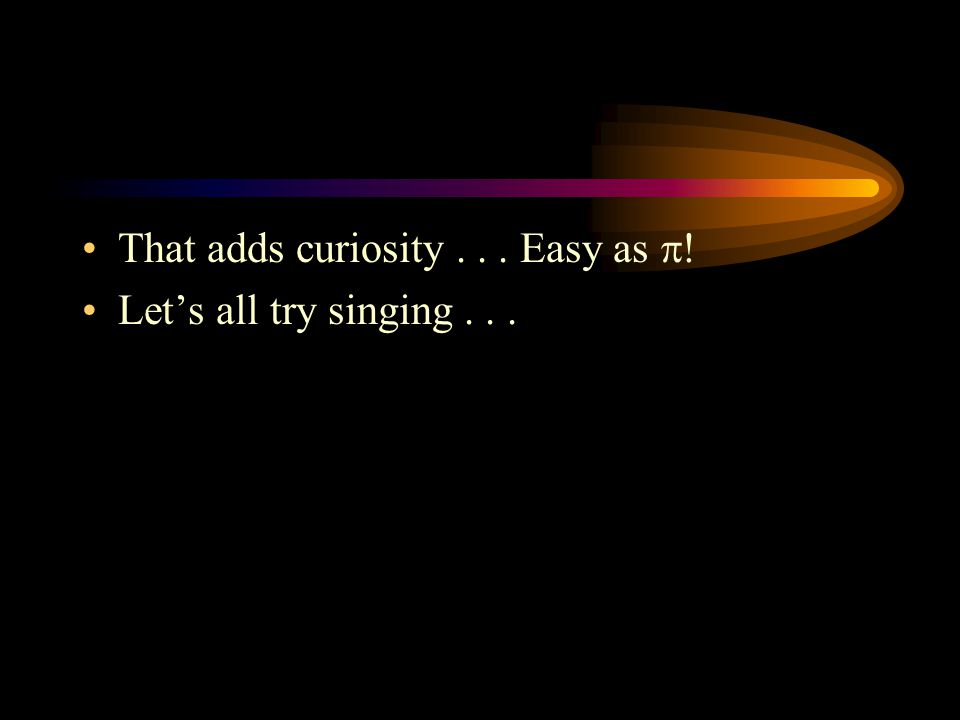 That adds curiosity... Easy as  ! Let's all try singing...