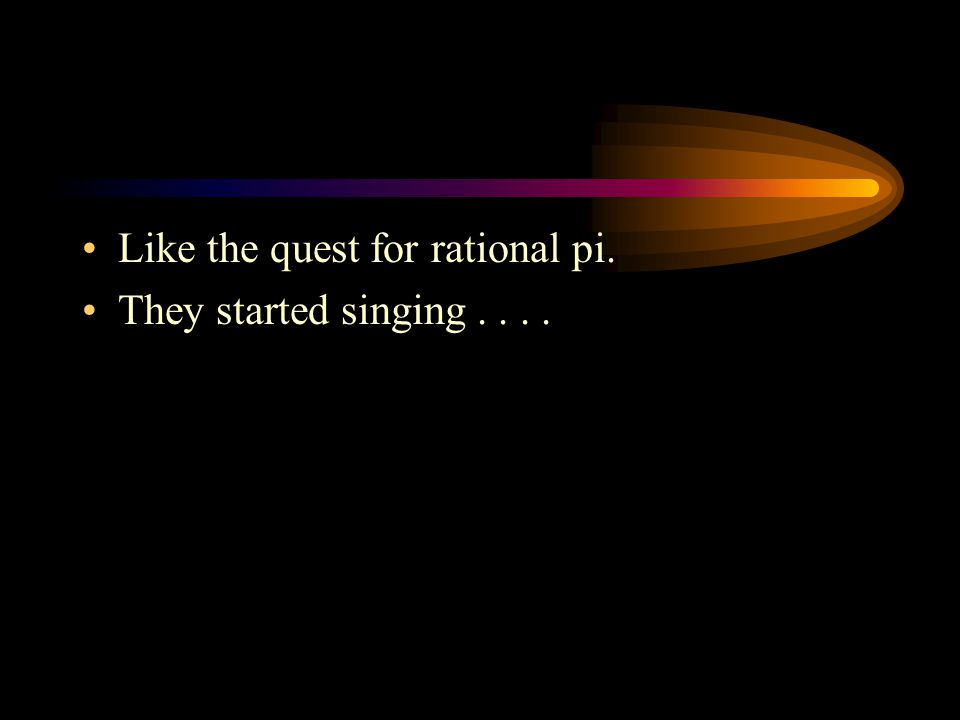 Like the quest for rational pi. They started singing....