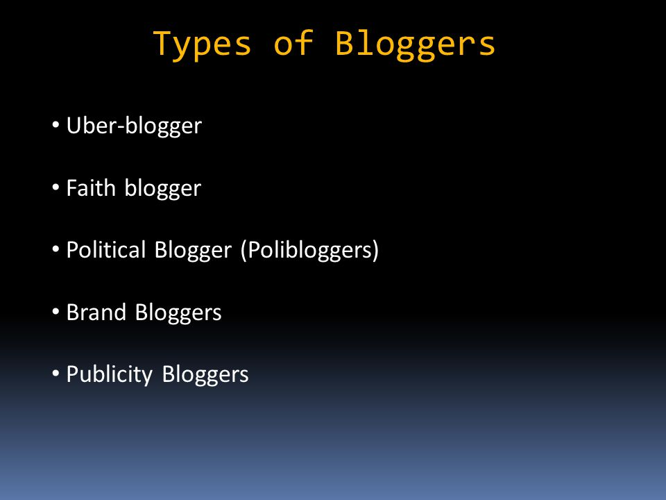 Types of Bloggers Uber-blogger Faith blogger Political Blogger (Polibloggers) Brand Bloggers Publicity Bloggers