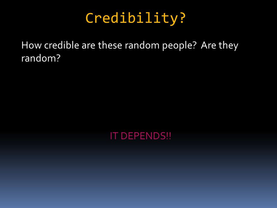 Credibility How credible are these random people Are they random IT DEPENDS!!