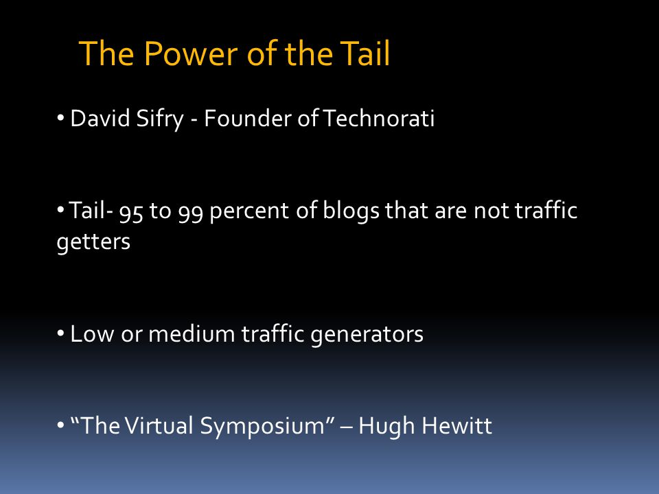 The Power of the Tail David Sifry - Founder of Technorati Tail- 95 to 99 percent of blogs that are not traffic getters Low or medium traffic generators The Virtual Symposium – Hugh Hewitt