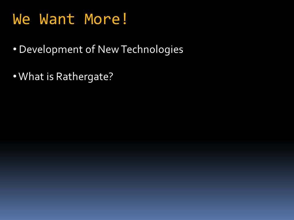 We Want More! Development of New Technologies What is Rathergate