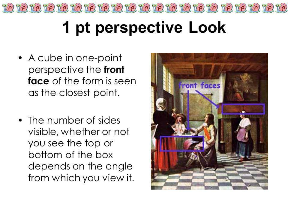 1 pt perspective Look A cube in one-point perspective the front face of the form is seen as the closest point. The number of sides visible, whether or