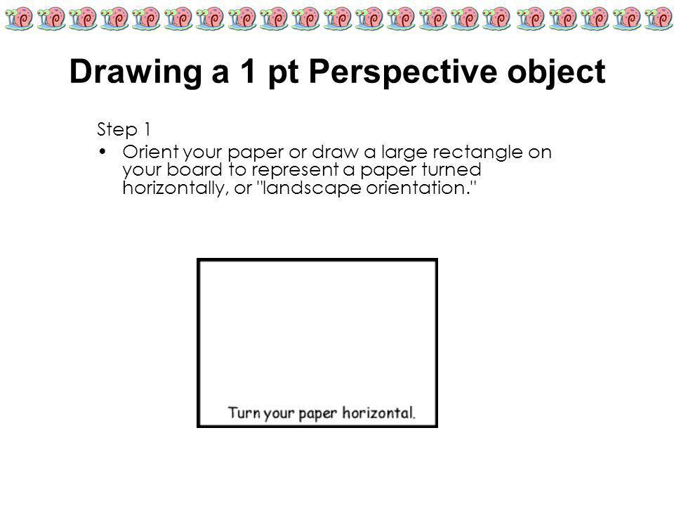 Drawing a 1 pt Perspective object Step 1 Orient your paper or draw a large rectangle on your board to represent a paper turned horizontally, or