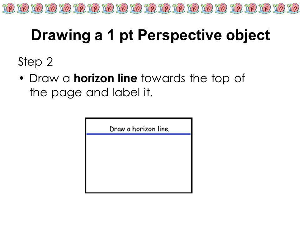 Drawing a 1 pt Perspective object Step 2 Draw a horizon line towards the top of the page and label it.