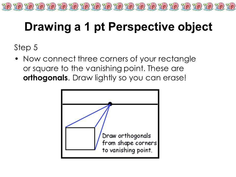 Drawing a 1 pt Perspective object Step 5 Now connect three corners of your rectangle or square to the vanishing point. These are orthogonals. Draw lig