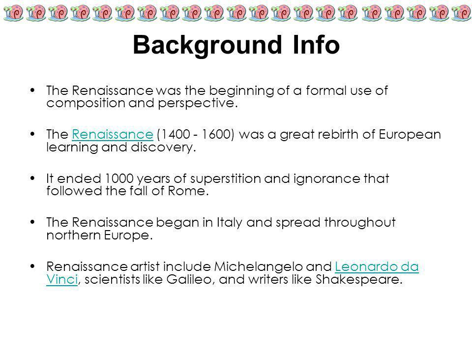 Background Info The Renaissance was the beginning of a formal use of composition and perspective. The Renaissance (1400 - 1600) was a great rebirth of