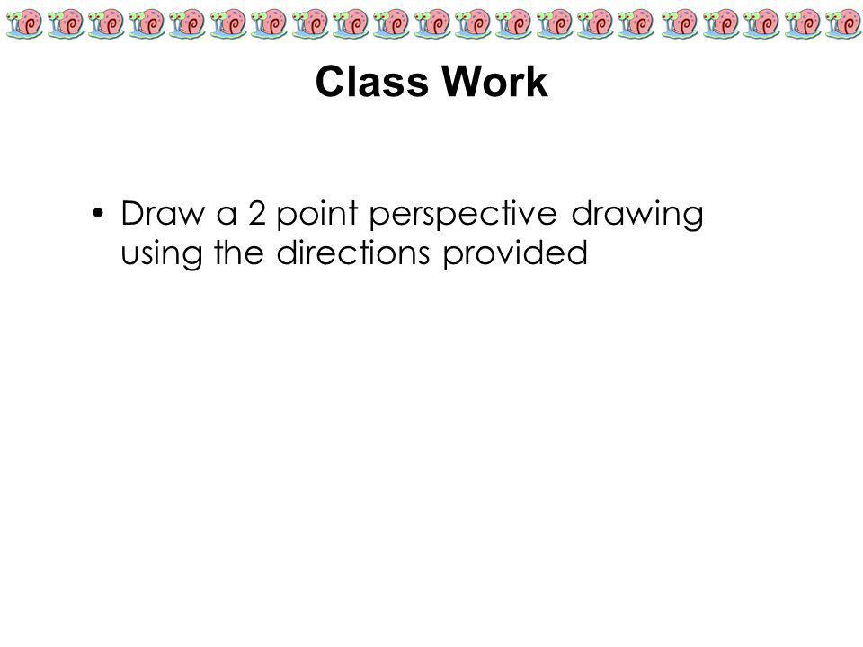 Class Work Draw a 2 point perspective drawing using the directions provided