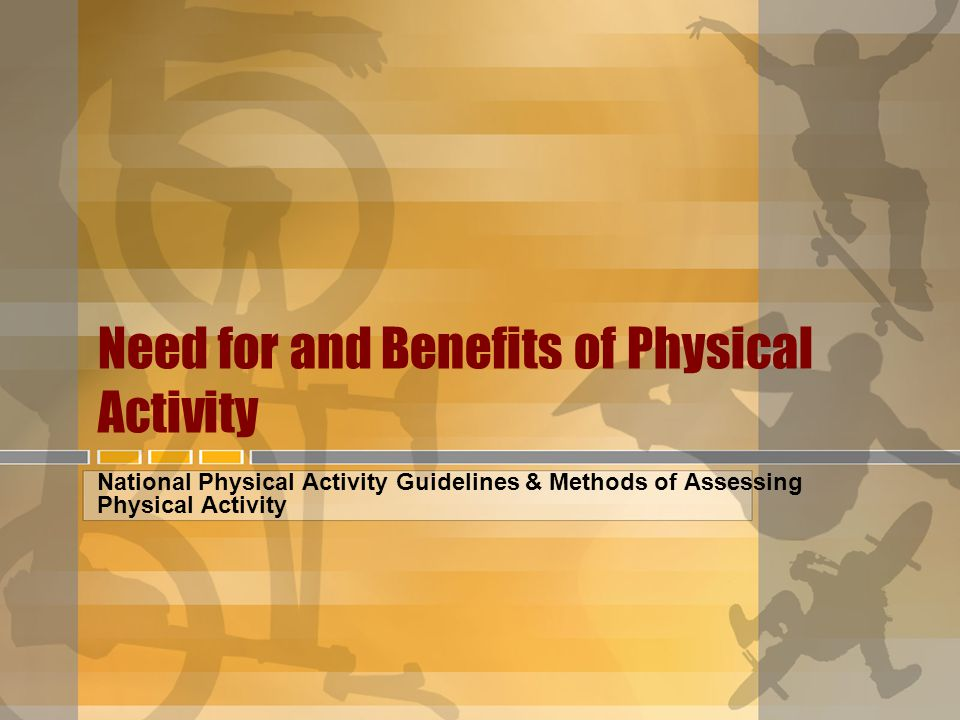 Need for and Benefits of Physical Activity National Physical Activity Guidelines & Methods of Assessing Physical Activity