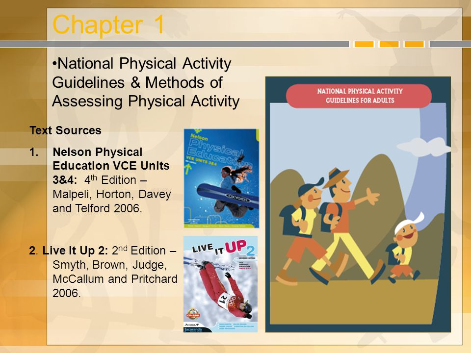 Chapter 1 National Physical Activity Guidelines & Methods of Assessing Physical Activity Text Sources 1.Nelson Physical Education VCE Units 3&4: 4 th Edition – Malpeli, Horton, Davey and Telford 2006.