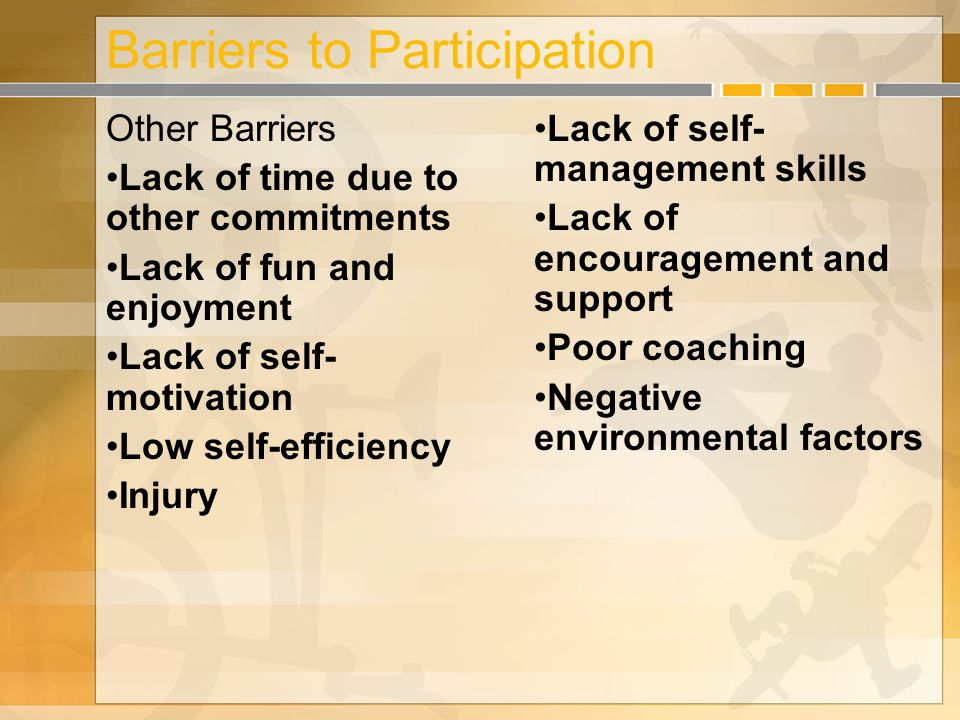 Barriers to Participation Other Barriers Lack of time due to other commitments Lack of fun and enjoyment Lack of self- motivation Low self-efficiency Injury Lack of self- management skills Lack of encouragement and support Poor coaching Negative environmental factors