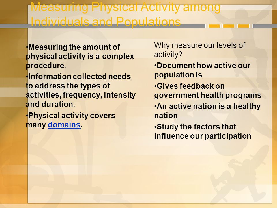 Measuring Physical Activity among Individuals and Populations Measuring the amount of physical activity is a complex procedure.