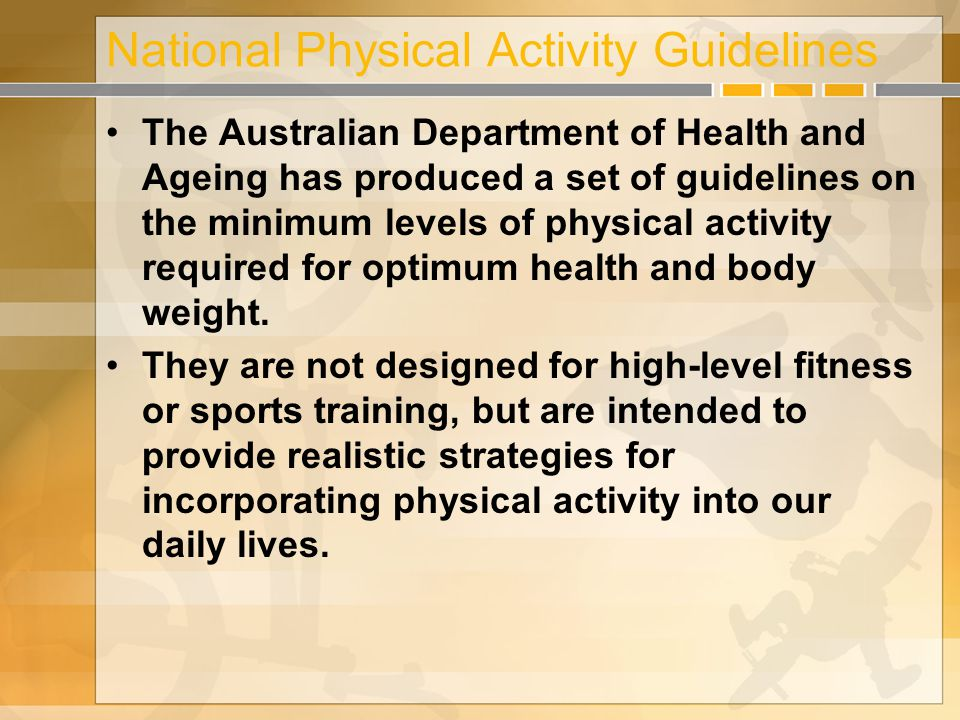 National Physical Activity Guidelines The Australian Department of Health and Ageing has produced a set of guidelines on the minimum levels of physical activity required for optimum health and body weight.