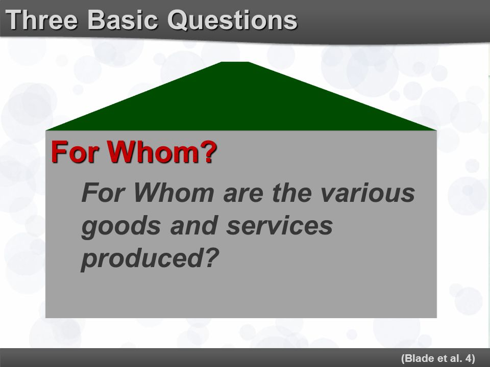 For Whom? For Whom are the various goods and services produced? (Blade et al. 4) Three Basic Questions