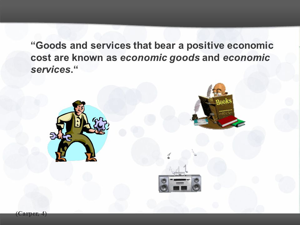 """Goods and services that bear a positive economic cost are known as economic goods and economic services."" (Carper, 4)"