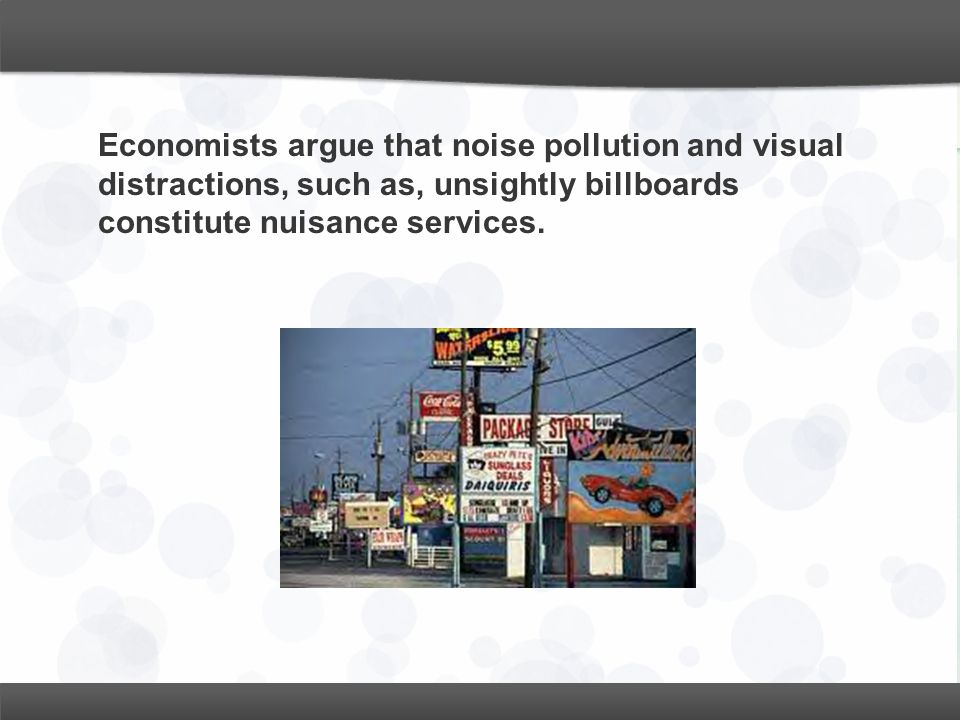 Economists argue that noise pollution and visual distractions, such as, unsightly billboards constitute nuisance services.