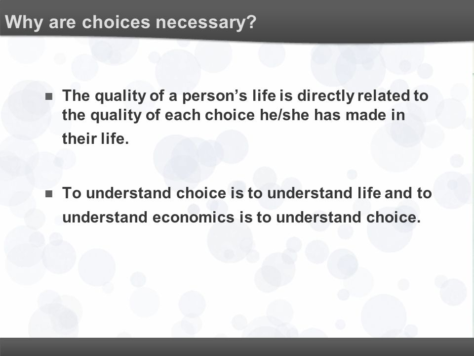 Why are choices necessary? The quality of a person's life is directly related to the quality of each choice he/she has made in their life. To understa