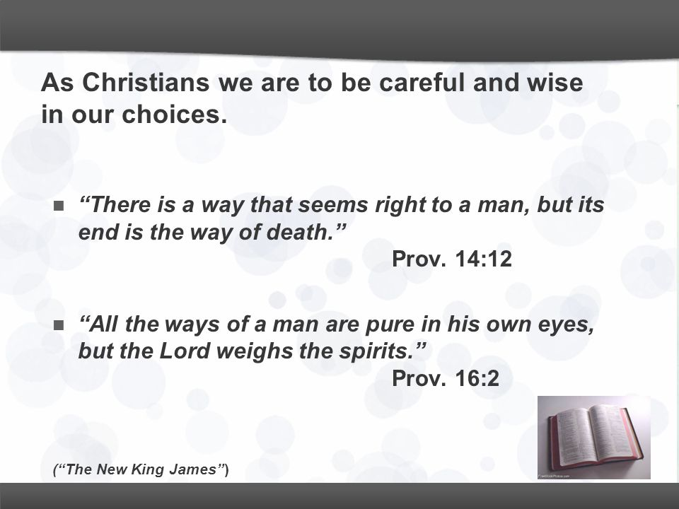 "As Christians we are to be careful and wise in our choices. ""There is a way that seems right to a man, but its end is the way of death."" Prov. 14:12 """