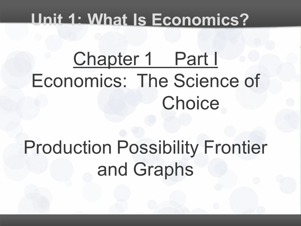 Unit 1: What Is Economics? Chapter 1 Part I Economics: The Science of Choice Production Possibility Frontier and Graphs