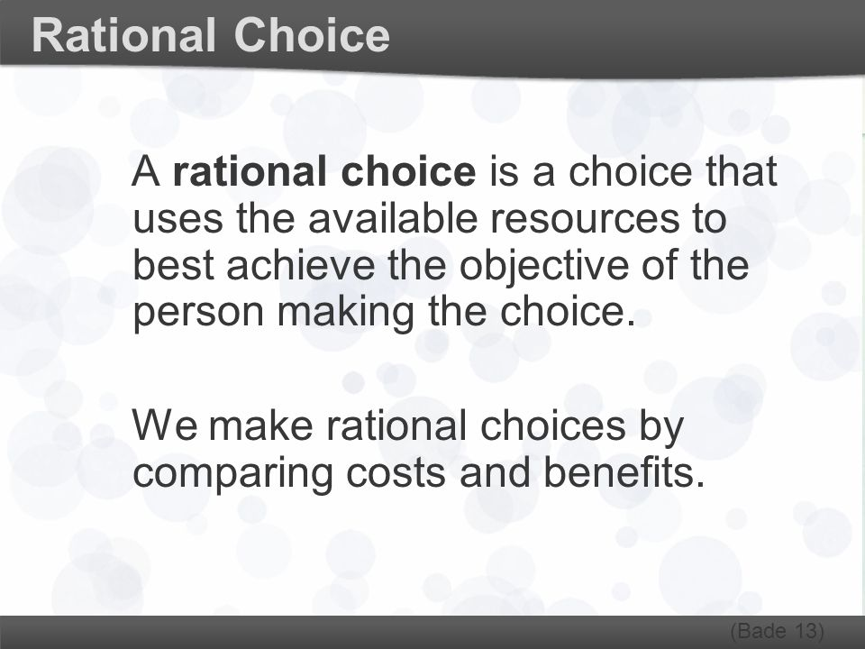 Rational Choice A rational choice is a choice that uses the available resources to best achieve the objective of the person making the choice. We make
