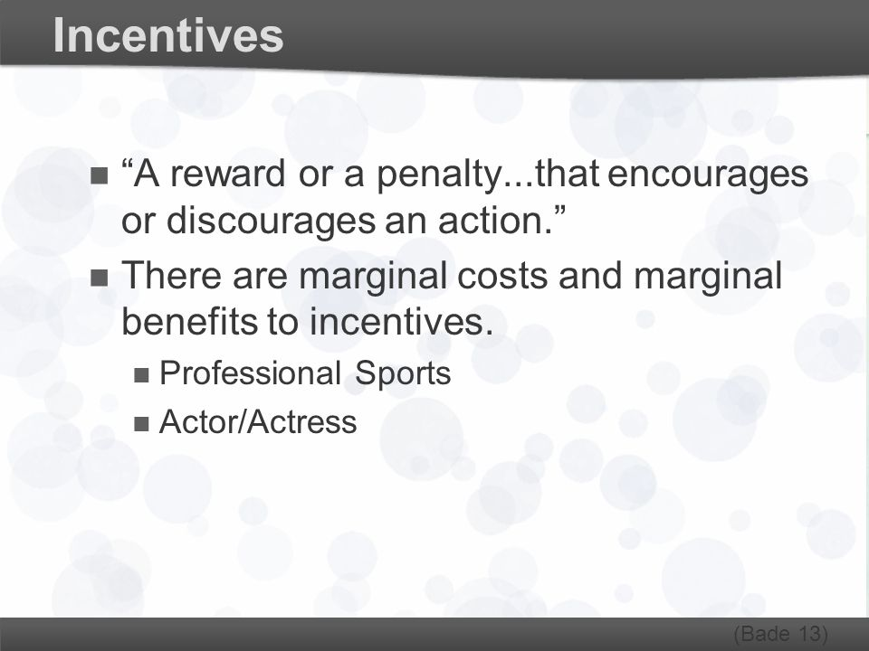 "Incentives ""A reward or a penalty...that encourages or discourages an action."" There are marginal costs and marginal benefits to incentives. Professio"