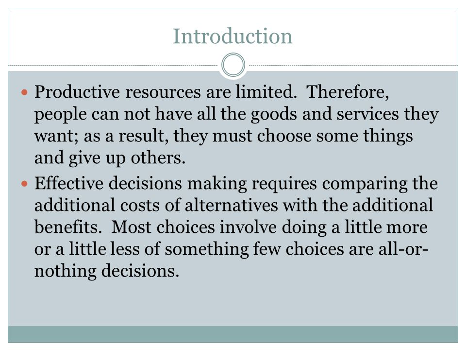 Introduction Productive resources are limited. Therefore, people can not have all the goods and services they want; as a result, they must choose some
